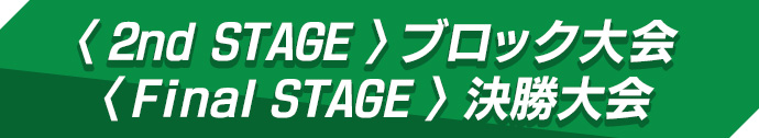 〈2nd STAGE〉ブロック大会 /〈Final STAGE〉決勝大会